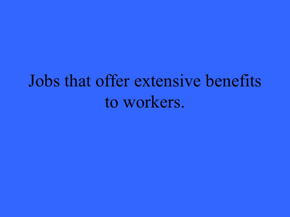 Jobs that offer extensive benefits to workers.