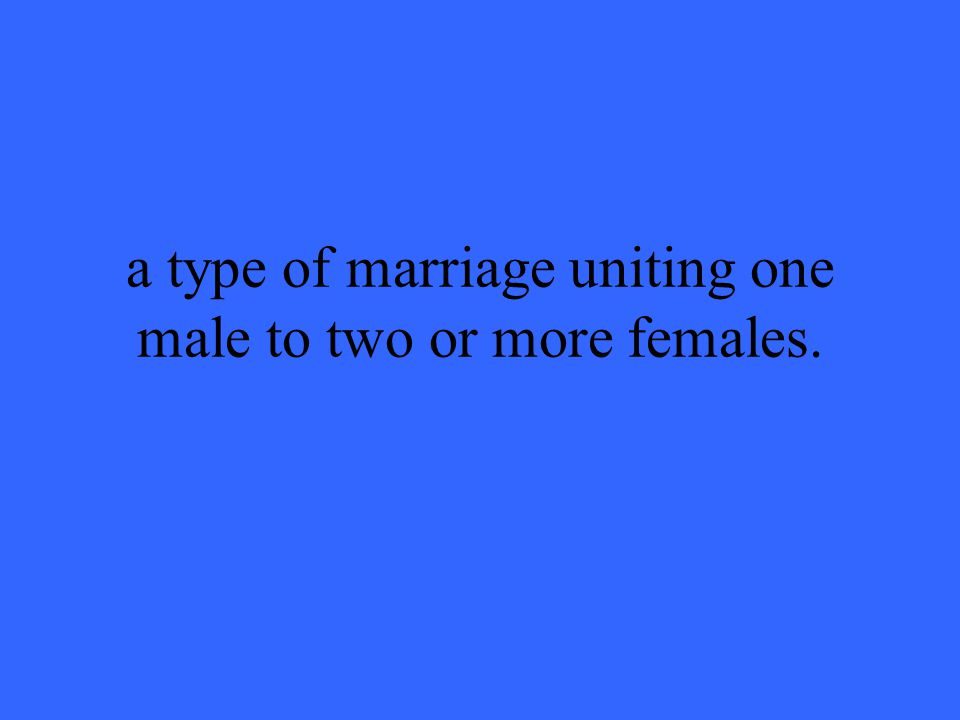 a type of marriage uniting one male to two or more females.