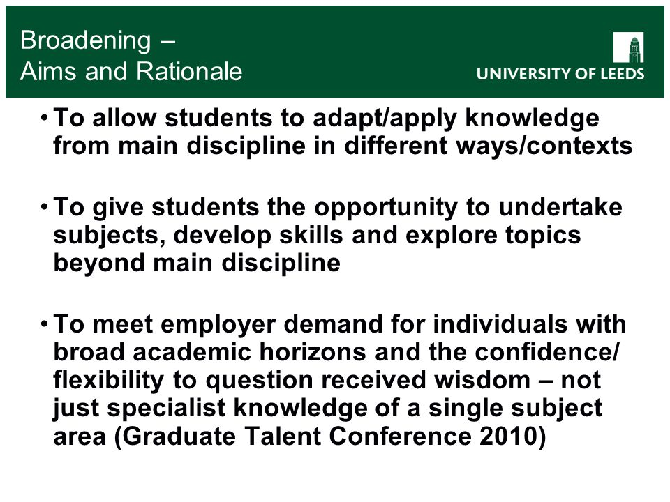 Broadening – Aims and Rationale To allow students to adapt/apply knowledge from main discipline in different ways/contexts To give students the opportunity to undertake subjects, develop skills and explore topics beyond main discipline To meet employer demand for individuals with broad academic horizons and the confidence/ flexibility to question received wisdom – not just specialist knowledge of a single subject area (Graduate Talent Conference 2010)