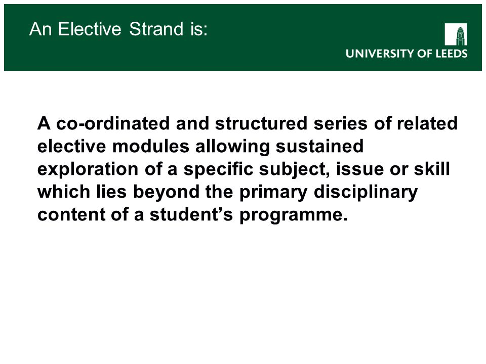 An Elective Strand is: A co-ordinated and structured series of related elective modules allowing sustained exploration of a specific subject, issue or skill which lies beyond the primary disciplinary content of a student's programme.