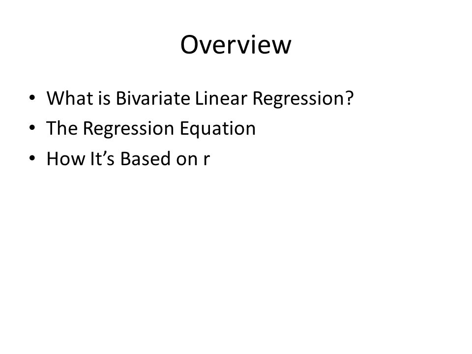 Overview What is Bivariate Linear Regression The Regression Equation How It's Based on r