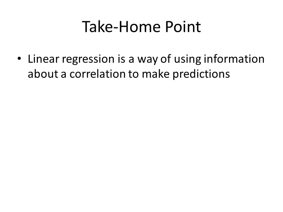Take-Home Point Linear regression is a way of using information about a correlation to make predictions