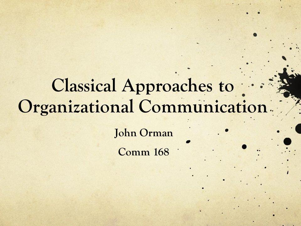 Classical Approaches to Organizational Communication John Orman Comm 168