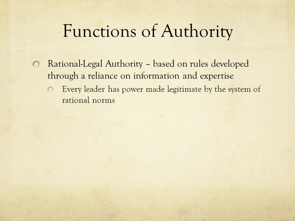 Functions of Authority Rational-Legal Authority – based on rules developed through a reliance on information and expertise Every leader has power made