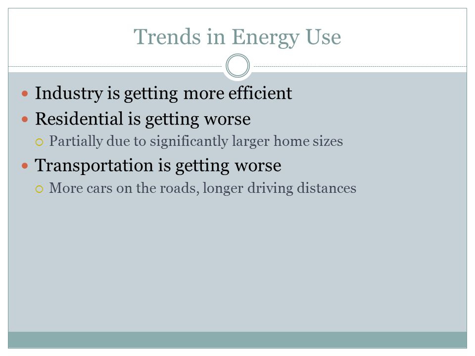 Trends in Energy Use Industry is getting more efficient Residential is getting worse  Partially due to significantly larger home sizes Transportation is getting worse  More cars on the roads, longer driving distances