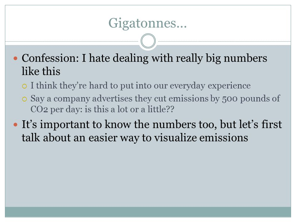 Gigatonnes… Confession: I hate dealing with really big numbers like this  I think they're hard to put into our everyday experience  Say a company advertises they cut emissions by 500 pounds of CO2 per day: is this a lot or a little .