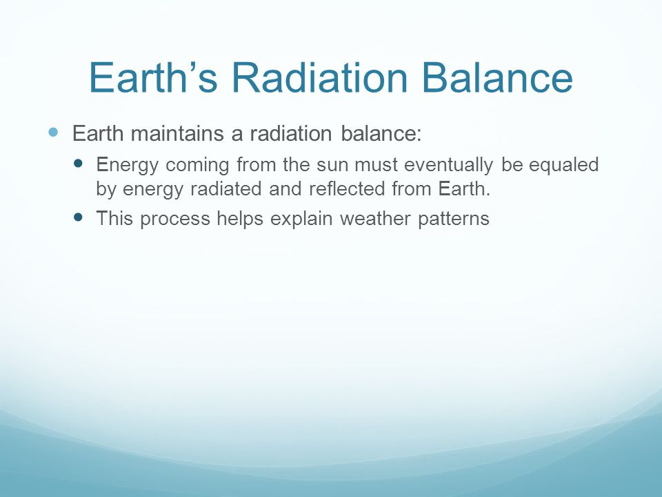 Earth's Radiation Balance Earth maintains a radiation balance: Energy coming from the sun must eventually be equaled by energy radiated and reflected from Earth.