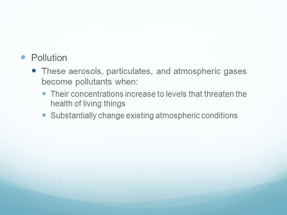 Pollution These aerosols, particulates, and atmospheric gases become pollutants when: Their concentrations increase to levels that threaten the health of living things Substantially change existing atmospheric conditions