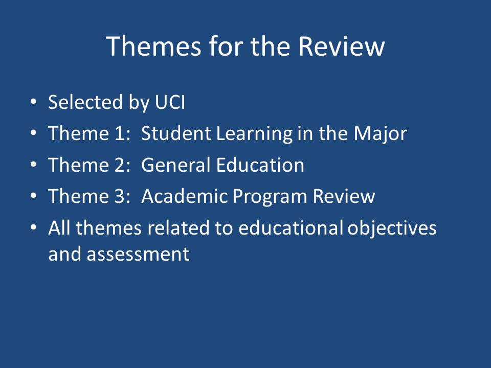 Themes for the Review Selected by UCI Theme 1: Student Learning in the Major Theme 2: General Education Theme 3: Academic Program Review All themes related to educational objectives and assessment
