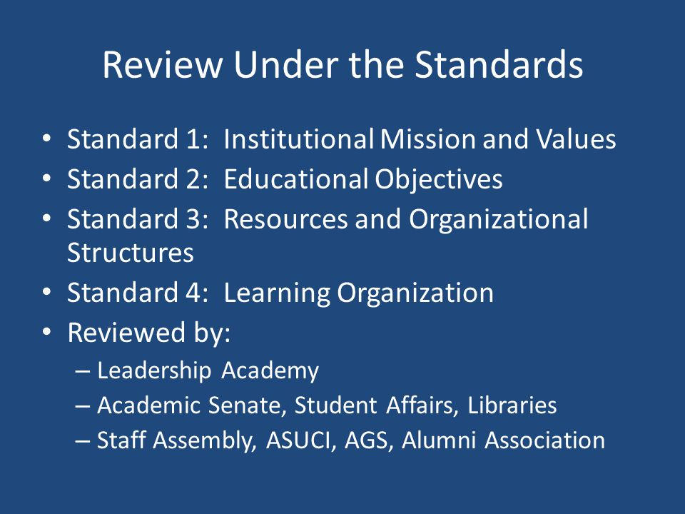 Review Under the Standards Standard 1: Institutional Mission and Values Standard 2: Educational Objectives Standard 3: Resources and Organizational Structures Standard 4: Learning Organization Reviewed by: – Leadership Academy – Academic Senate, Student Affairs, Libraries – Staff Assembly, ASUCI, AGS, Alumni Association