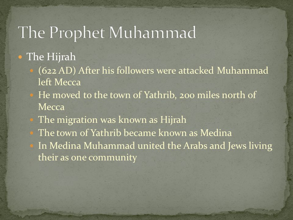 The Hijrah (622 AD) After his followers were attacked Muhammad left Mecca He moved to the town of Yathrib, 200 miles north of Mecca The migration was known as Hijrah The town of Yathrib became known as Medina In Medina Muhammad united the Arabs and Jews living their as one community