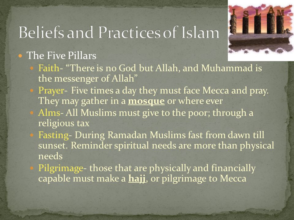 The Five Pillars Faith- There is no God but Allah, and Muhammad is the messenger of Allah Prayer- Five times a day they must face Mecca and pray.