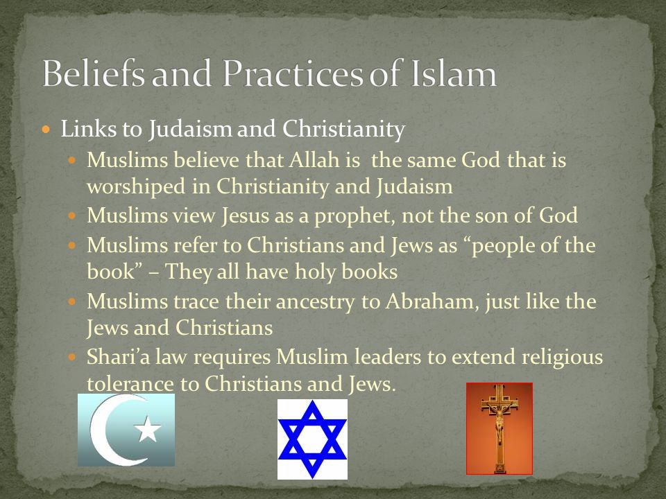 Links to Judaism and Christianity Muslims believe that Allah is the same God that is worshiped in Christianity and Judaism Muslims view Jesus as a prophet, not the son of God Muslims refer to Christians and Jews as people of the book – They all have holy books Muslims trace their ancestry to Abraham, just like the Jews and Christians Shari'a law requires Muslim leaders to extend religious tolerance to Christians and Jews.