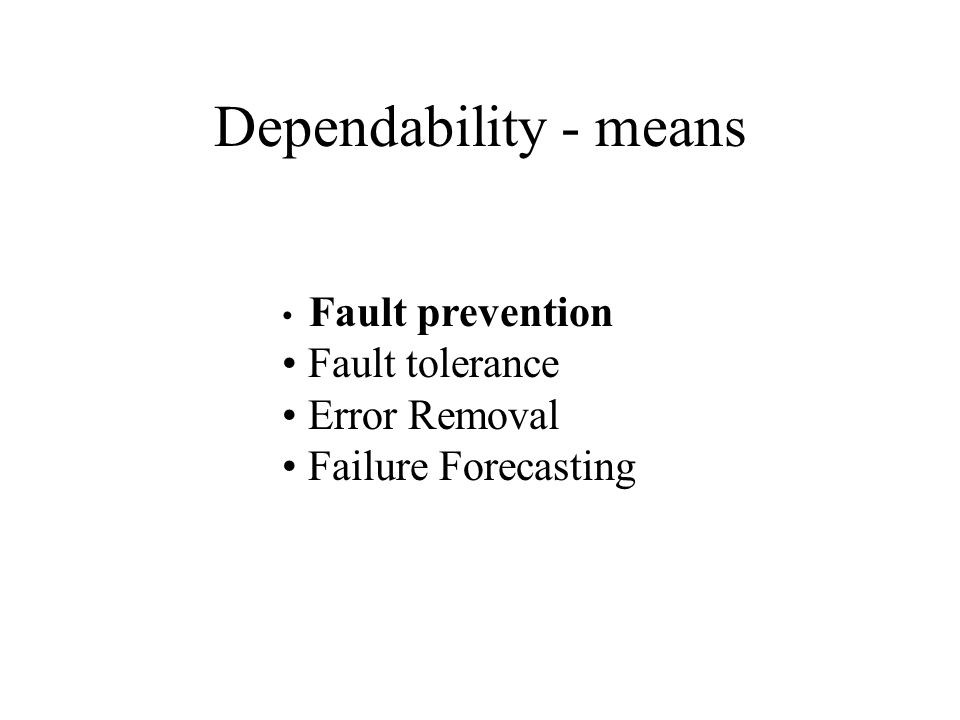 Dependability - means Fault prevention Fault tolerance Error Removal Failure Forecasting