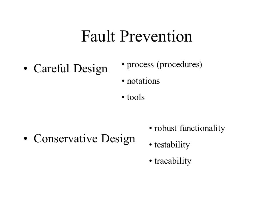 Fault Prevention Careful Design Conservative Design process (procedures) notations tools robust functionality testability tracability