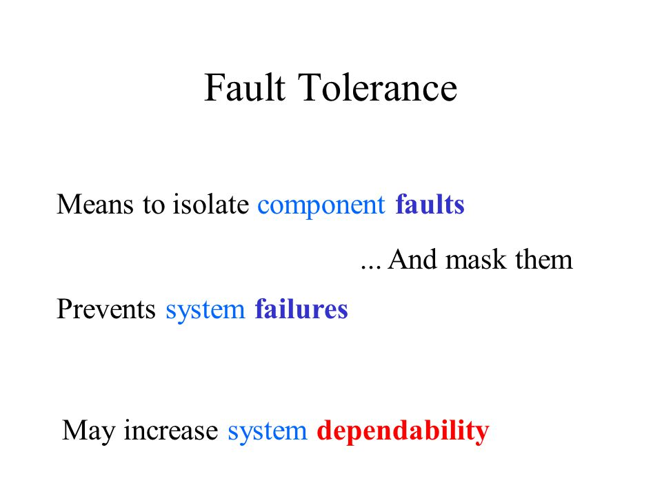 Fault Tolerance Means to isolate component faults Prevents system failures May increase system dependability...