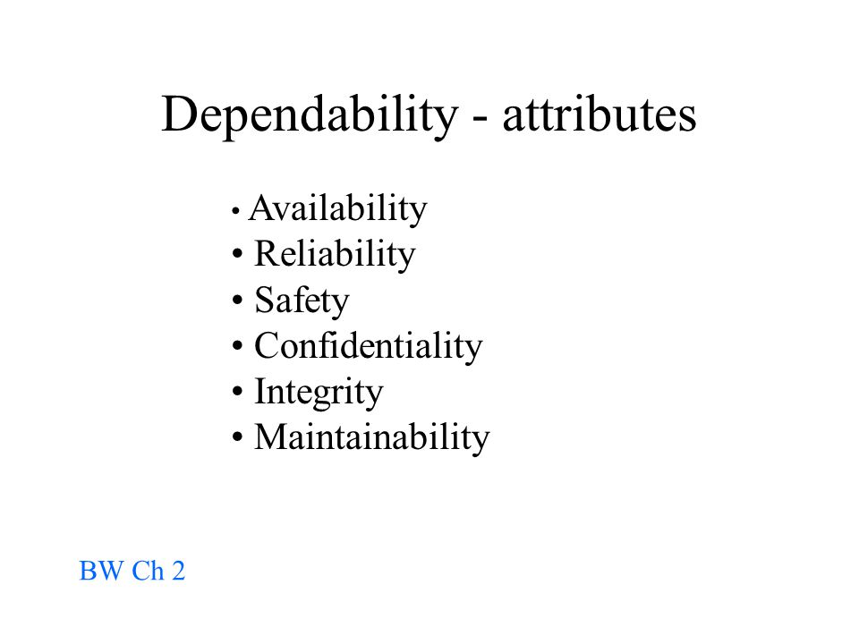 Dependability - attributes Availability Reliability Safety Confidentiality Integrity Maintainability BW Ch 2