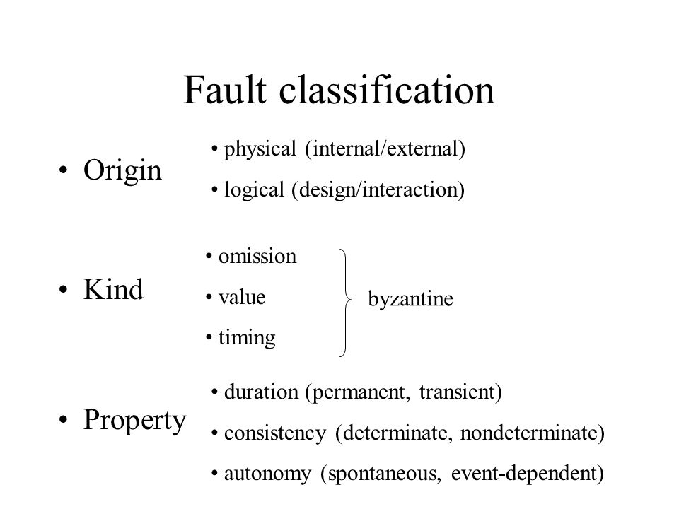Fault classification Origin Kind Property physical (internal/external) logical (design/interaction) omission value timing byzantine duration (permanent, transient) consistency (determinate, nondeterminate) autonomy (spontaneous, event-dependent)
