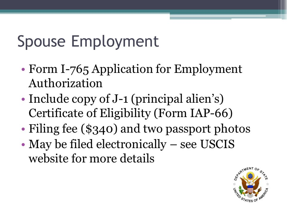 Spouse Employment Form I-765 Application for Employment Authorization Include copy of J-1 (principal alien's) Certificate of Eligibility (Form IAP-66) Filing fee ($340) and two passport photos May be filed electronically – see USCIS website for more details