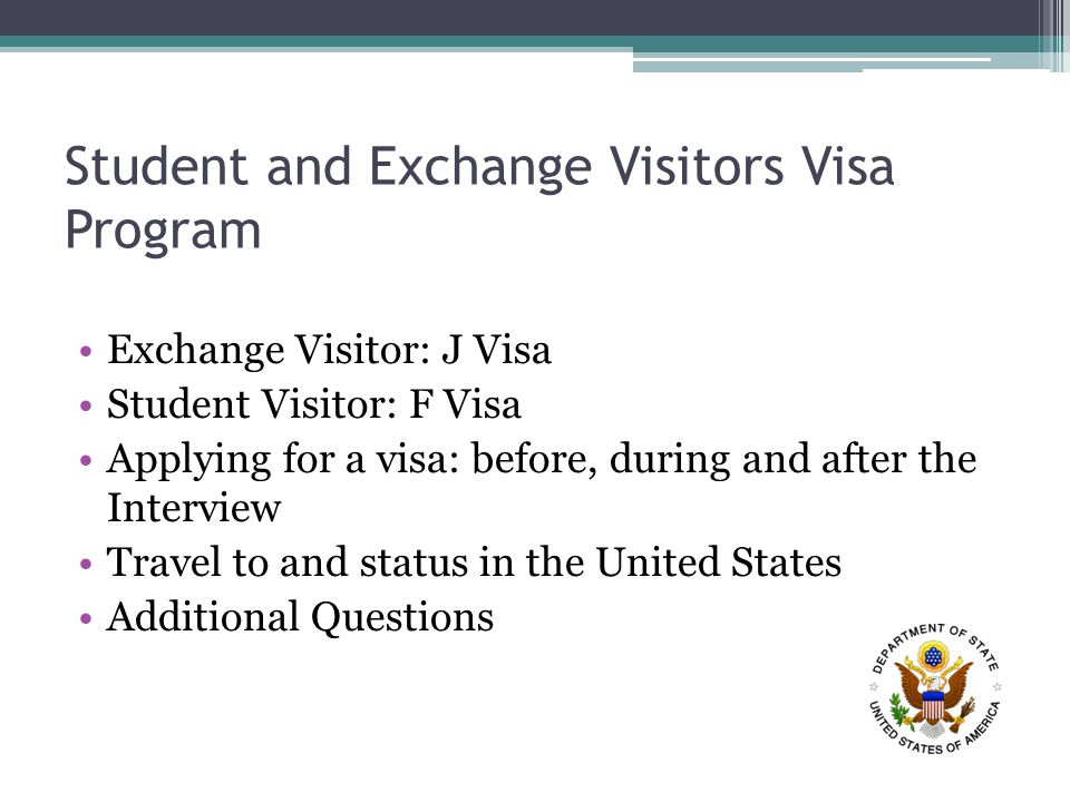 Student and Exchange Visitors Visa Program Exchange Visitor: J Visa Student Visitor: F Visa Applying for a visa: before, during and after the Interview Travel to and status in the United States Additional Questions
