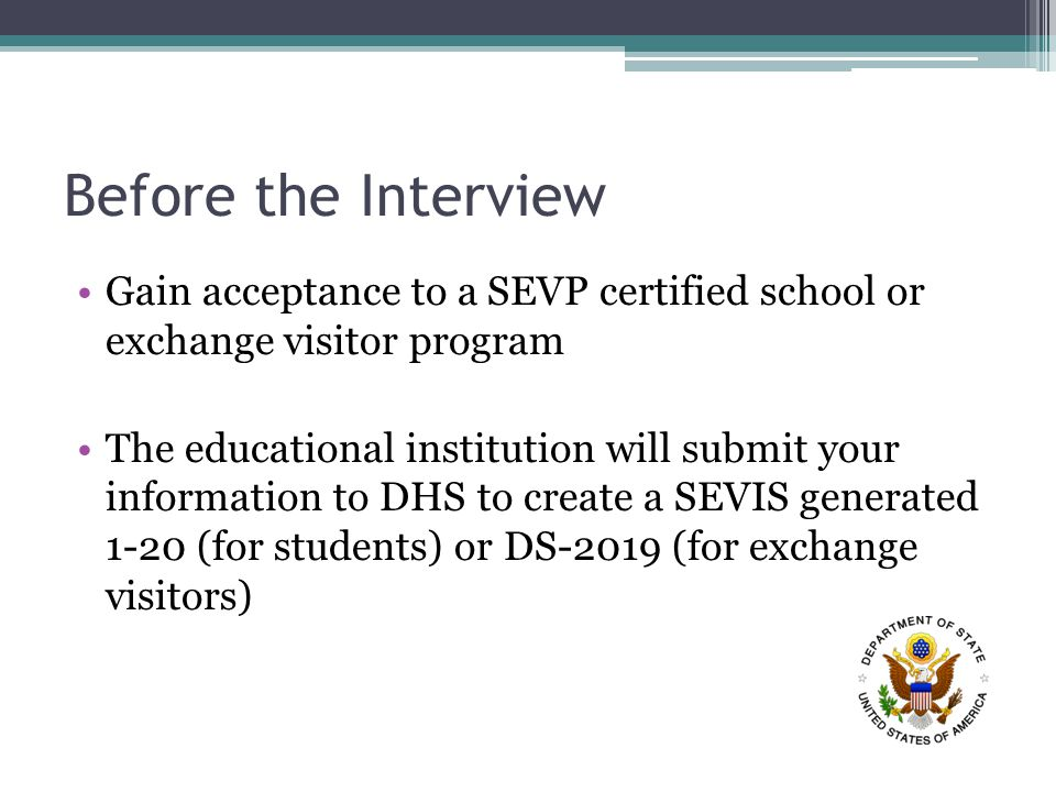 Before the Interview Gain acceptance to a SEVP certified school or exchange visitor program The educational institution will submit your information to DHS to create a SEVIS generated 1-20 (for students) or DS-2019 (for exchange visitors)