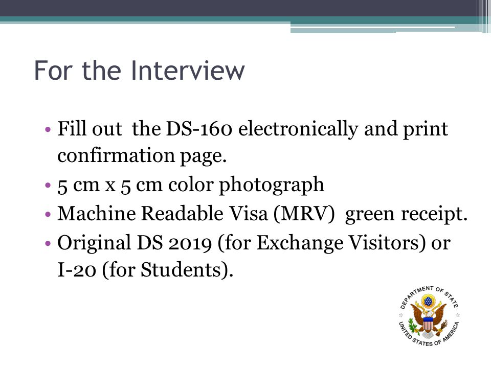 For the Interview Fill out the DS-160 electronically and print confirmation page.