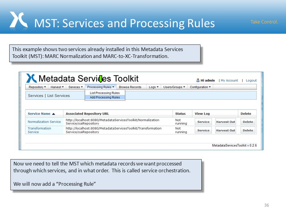 MST: Services and Processing Rules 36 This example shows two services already installed in this Metadata Services Toolkit (MST): MARC Normalization and MARC-to-XC-Transformation.