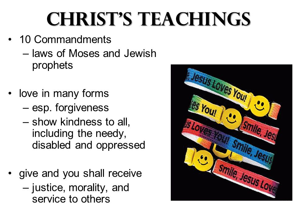 Christ's Teachings 10 Commandments –laws of Moses and Jewish prophets love in many forms –esp.