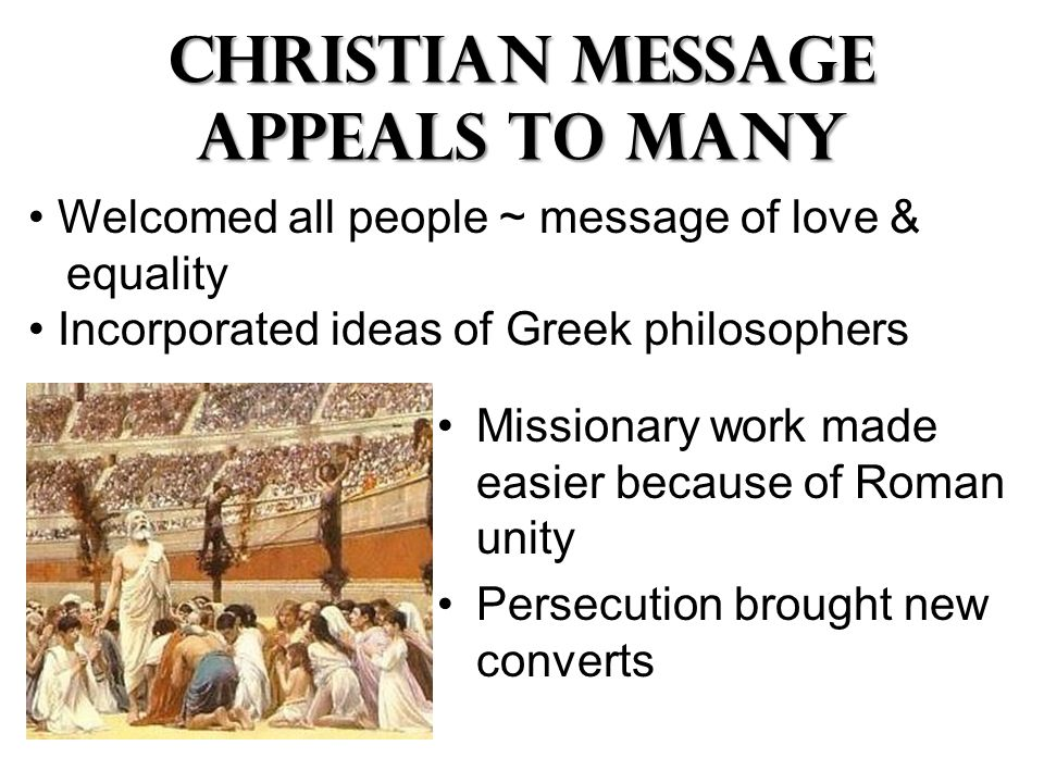 Christian Message Appeals to many Missionary work made easier because of Roman unity Persecution brought new converts Welcomed all people ~ message of love & equality Incorporated ideas of Greek philosophers
