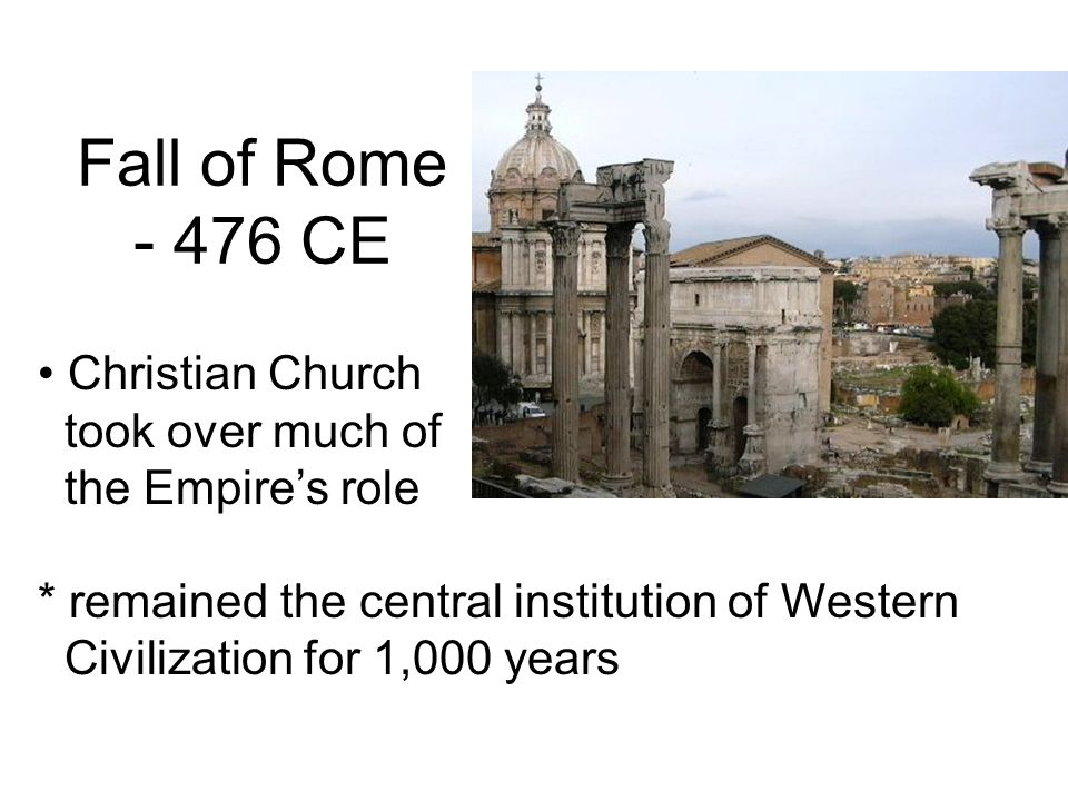 Fall of Rome CE Christian Church took over much of the Empire's role * remained the central institution of Western Civilization for 1,000 years