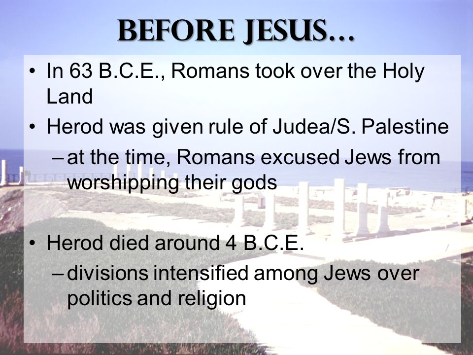 Before Jesus… In 63 B.C.E., Romans took over the Holy Land Herod was given rule of Judea/S.