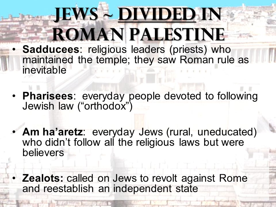 Jews ~ Divided in Roman Palestine Sadducees: religious leaders (priests) who maintained the temple; they saw Roman rule as inevitable Pharisees: everyday people devoted to following Jewish law ( orthodox ) Am ha'aretz: everyday Jews (rural, uneducated) who didn't follow all the religious laws but were believers Zealots: called on Jews to revolt against Rome and reestablish an independent state