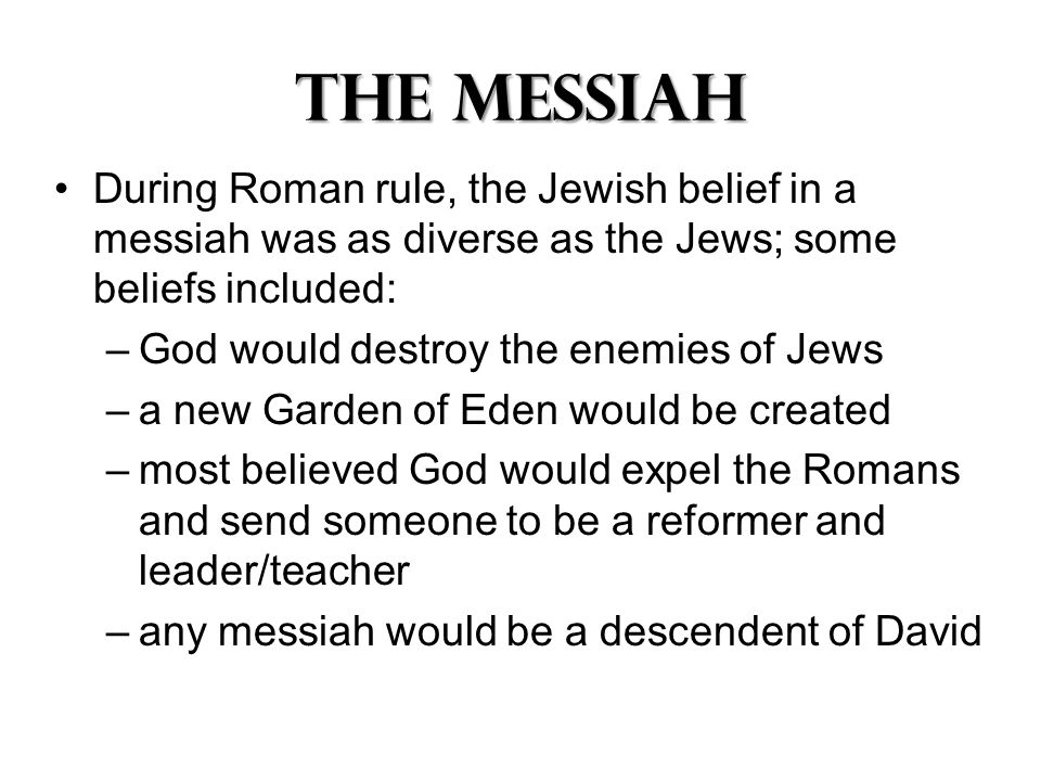 The Messiah During Roman rule, the Jewish belief in a messiah was as diverse as the Jews; some beliefs included: –God would destroy the enemies of Jews –a new Garden of Eden would be created –most believed God would expel the Romans and send someone to be a reformer and leader/teacher –any messiah would be a descendent of David