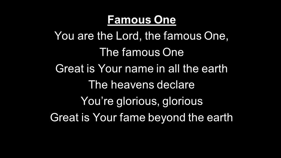 Famous One You are the Lord, the famous One, The famous One Great is Your name in all the earth The heavens declare You're glorious, glorious Great is Your fame beyond the earth