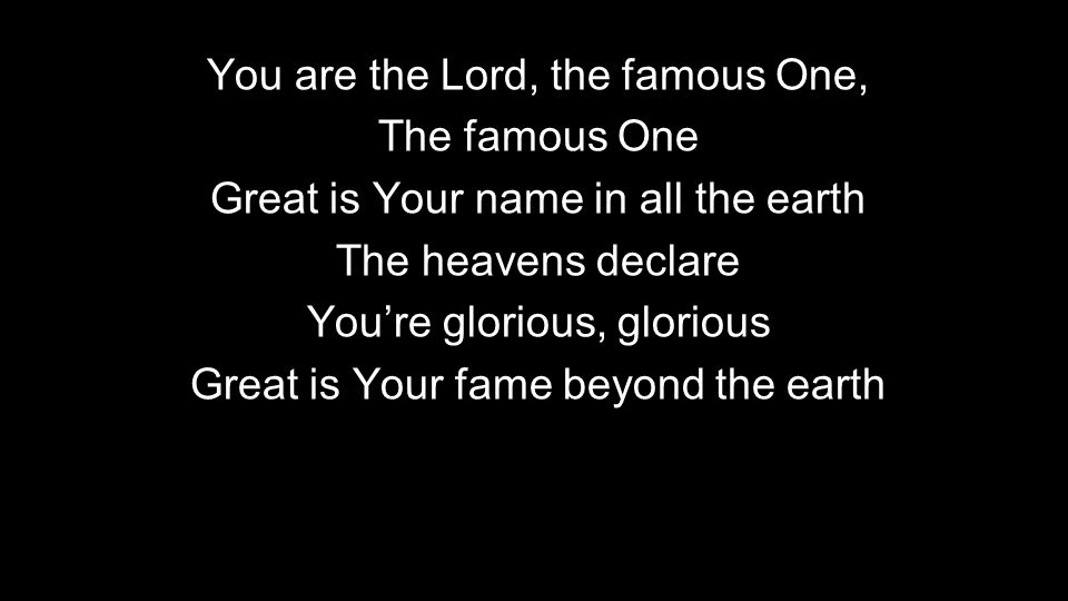 You are the Lord, the famous One, The famous One Great is Your name in all the earth The heavens declare You're glorious, glorious Great is Your fame beyond the earth