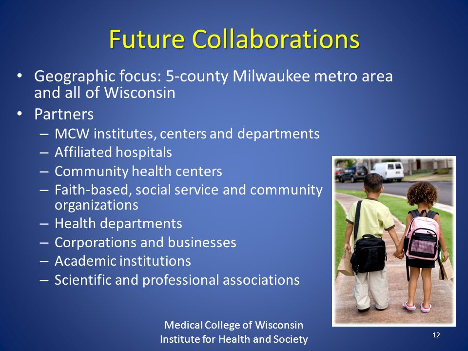 Future Collaborations Geographic focus: 5-county Milwaukee metro area and all of Wisconsin Partners – MCW institutes, centers and departments – Affiliated hospitals – Community health centers – Faith-based, social service and community organizations – Health departments – Corporations and businesses – Academic institutions – Scientific and professional associations Medical College of Wisconsin Institute for Health and Society 12