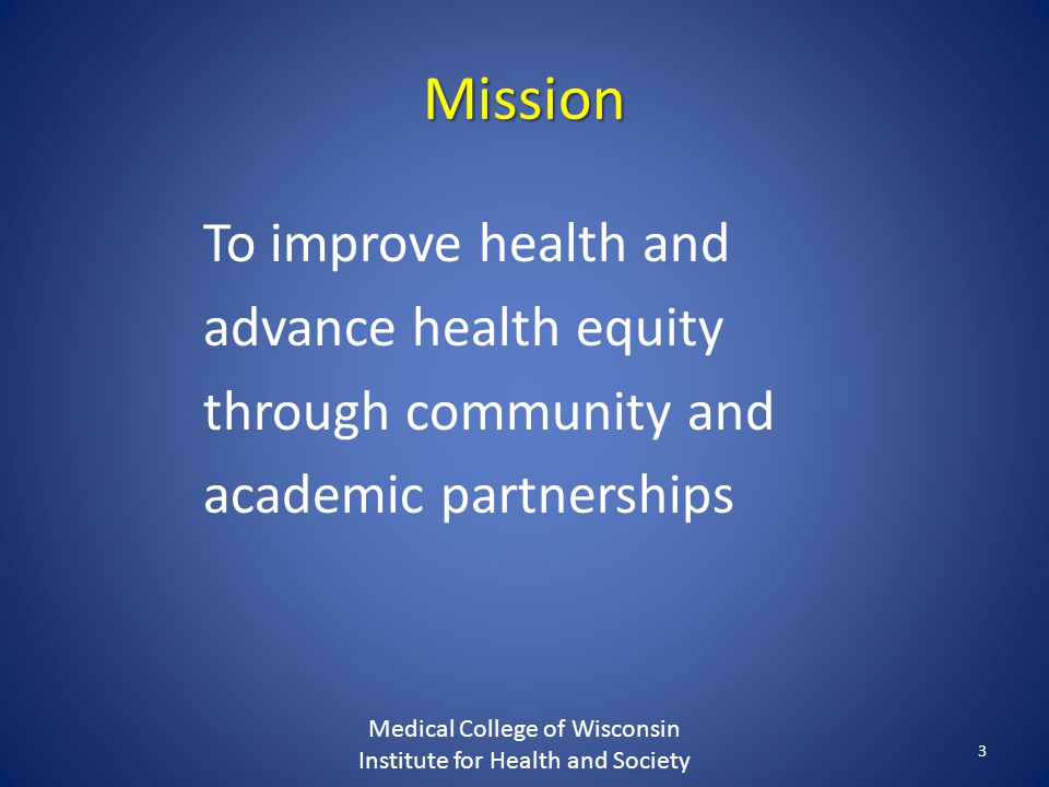 Mission To improve health and advance health equity through community and academic partnerships Medical College of Wisconsin Institute for Health and Society 3