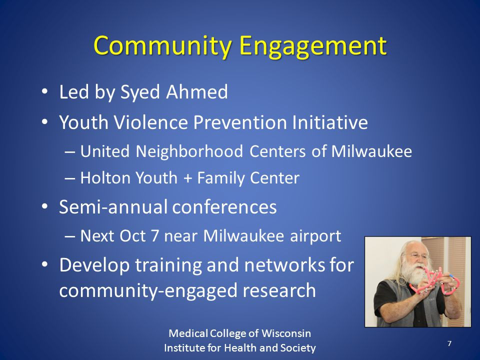Community Engagement Led by Syed Ahmed Youth Violence Prevention Initiative – United Neighborhood Centers of Milwaukee – Holton Youth + Family Center Semi-annual conferences – Next Oct 7 near Milwaukee airport Develop training and networks for community-engaged research Medical College of Wisconsin Institute for Health and Society 7