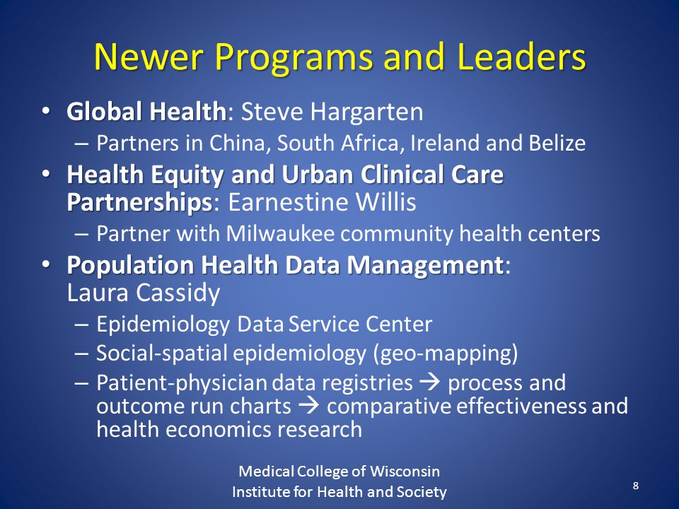 Newer Programs and Leaders Global Health Global Health: Steve Hargarten – Partners in China, South Africa, Ireland and Belize Health Equity and Urban Clinical Care Partnerships Health Equity and Urban Clinical Care Partnerships: Earnestine Willis – Partner with Milwaukee community health centers Population Health Data Management Population Health Data Management: Laura Cassidy – Epidemiology Data Service Center – Social-spatial epidemiology (geo-mapping) – Patient-physician data registries  process and outcome run charts  comparative effectiveness and health economics research Medical College of Wisconsin Institute for Health and Society 8