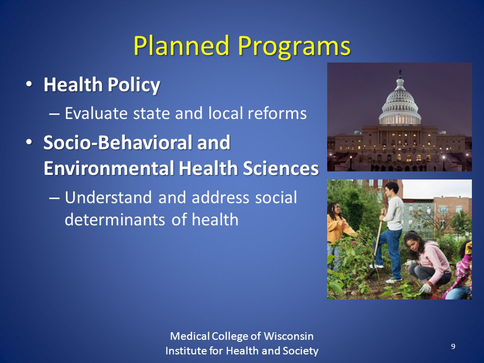 Planned Programs Health Policy Health Policy – Evaluate state and local reforms Socio-Behavioral and Environmental Health Sciences Socio-Behavioral and Environmental Health Sciences – Understand and address social determinants of health Medical College of Wisconsin Institute for Health and Society 9