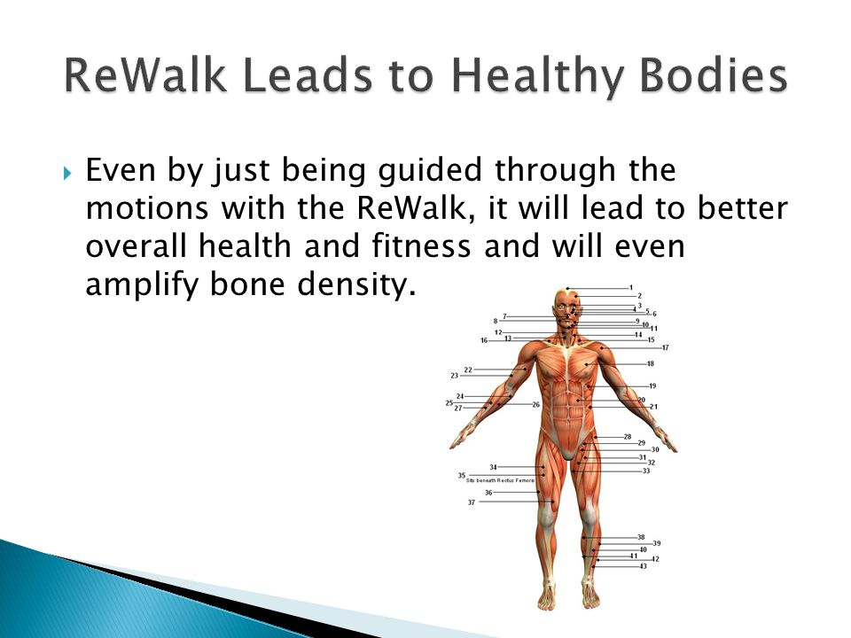  Even by just being guided through the motions with the ReWalk, it will lead to better overall health and fitness and will even amplify bone density.