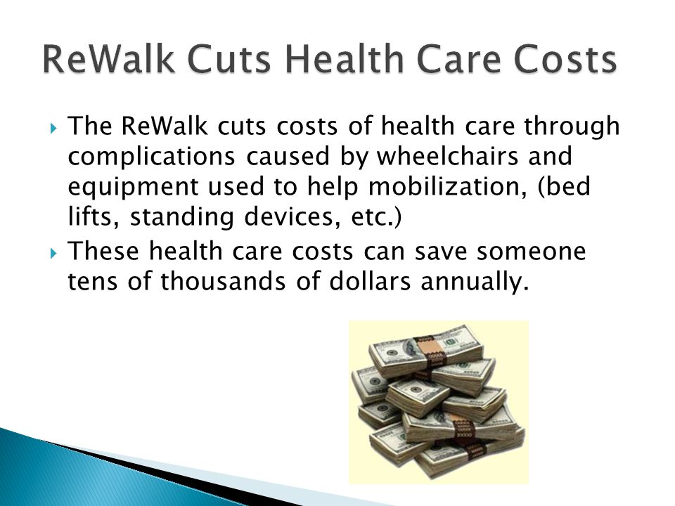 The ReWalk cuts costs of health care through complications caused by wheelchairs and equipment used to help mobilization, (bed lifts, standing devices, etc.)  These health care costs can save someone tens of thousands of dollars annually.