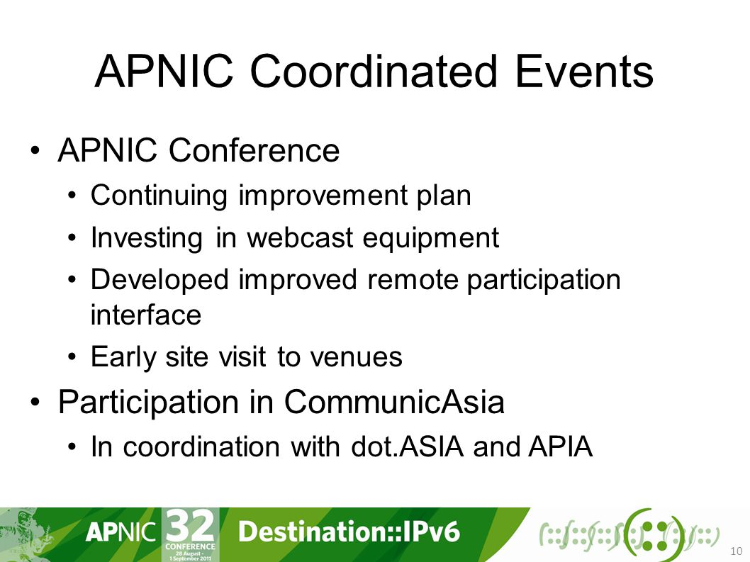 APNIC Coordinated Events APNIC Conference Continuing improvement plan Investing in webcast equipment Developed improved remote participation interface Early site visit to venues Participation in CommunicAsia In coordination with dot.ASIA and APIA 10