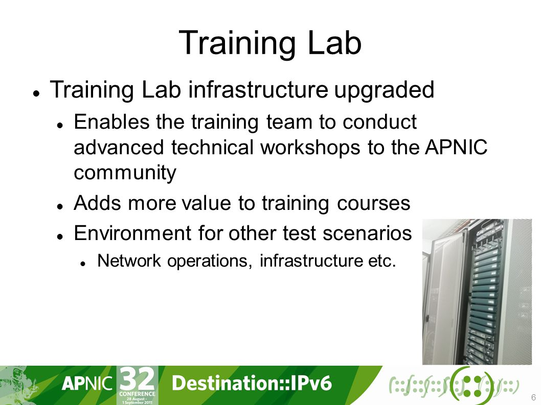 Training Lab Training Lab infrastructure upgraded Enables the training team to conduct advanced technical workshops to the APNIC community Adds more value to training courses Environment for other test scenarios Network operations, infrastructure etc.