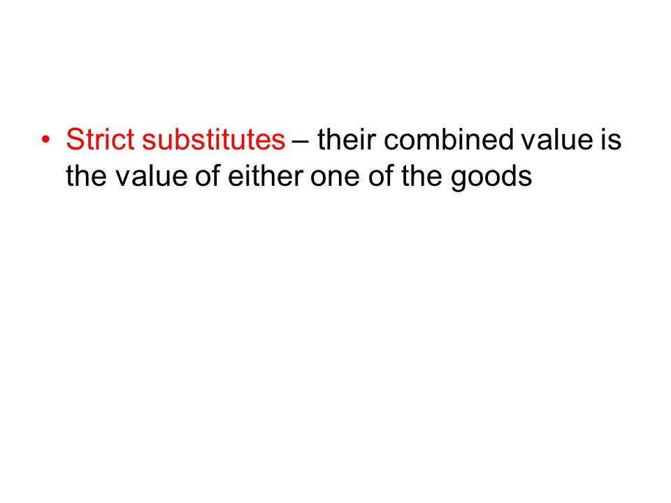 Strict substitutes – their combined value is the value of either one of the goods