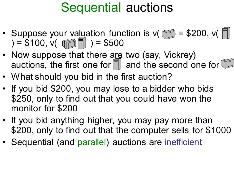 Sequential auctions Suppose your valuation function is v( ) = $200, v( ) = $100, v( ) = $500 Now suppose that there are two (say, Vickrey) auctions, the first one for and the second one for What should you bid in the first auction.