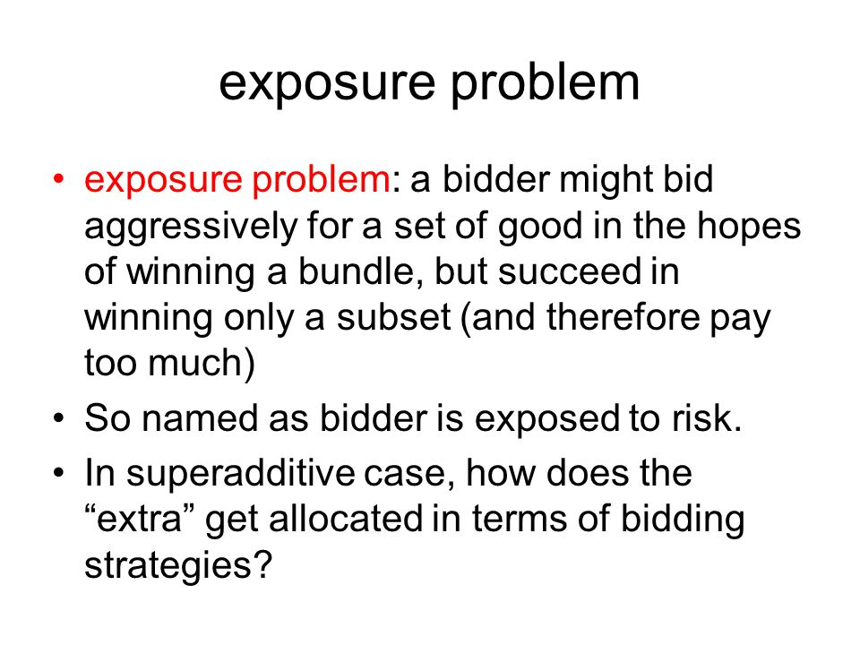 exposure problem exposure problem: a bidder might bid aggressively for a set of good in the hopes of winning a bundle, but succeed in winning only a subset (and therefore pay too much) So named as bidder is exposed to risk.