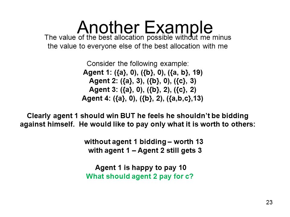 Another Example The value of the best allocation possible without me minus the value to everyone else of the best allocation with me Consider the following example: Agent 1: ({a}, 0), ({b}, 0), ({a, b}, 19) Agent 2: ({a}, 3), ({b}, 0), ({c}, 3) Agent 3: ({a}, 0), ({b}, 2), ({c}, 2) Agent 4: ({a}, 0), ({b}, 2), ({a,b,c},13) Clearly agent 1 should win BUT he feels he shouldn't be bidding against himself.