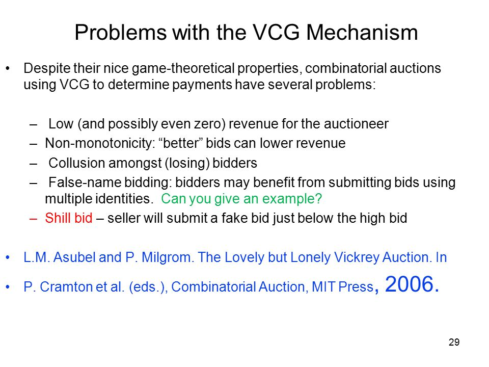 Problems with the VCG Mechanism Despite their nice game-theoretical properties, combinatorial auctions using VCG to determine payments have several problems: – Low (and possibly even zero) revenue for the auctioneer –Non-monotonicity: better bids can lower revenue – Collusion amongst (losing) bidders – False-name bidding: bidders may benefit from submitting bids using multiple identities.
