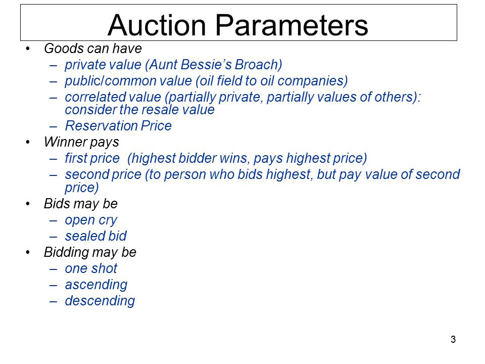 Auction Parameters Goods can have –private value (Aunt Bessie's Broach) –public/common value (oil field to oil companies) –correlated value (partially private, partially values of others): consider the resale value –Reservation Price Winner pays –first price (highest bidder wins, pays highest price) –second price (to person who bids highest, but pay value of second price) Bids may be –open cry –sealed bid Bidding may be –one shot –ascending –descending 3